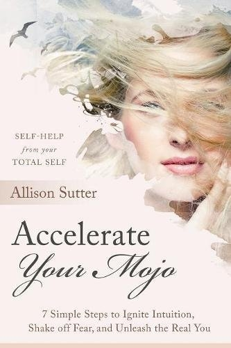 Accelerate Your Mojo: 7 Steps to Ignite Your Intuition, Shake off Fear and Unleash the Real You.