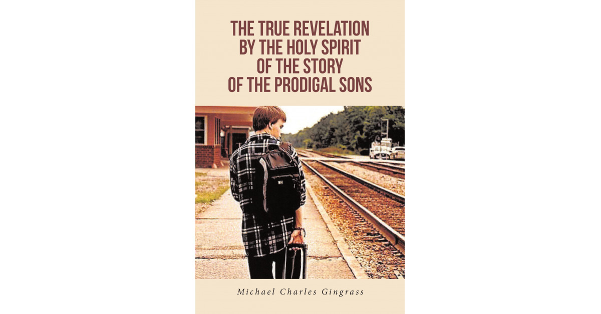 Michael Charles Gingrass' New Book 'The True Revelation by the Holy Spirit of the Story of the Prodigal Sons' Displays God's Eternal Love for All His Children