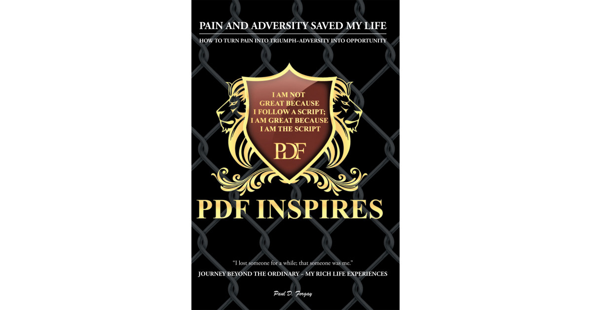 Paul D. Forgay's New Book 'Pain and Adversity Saved My Life' is a Brilliant Key in Transforming Feats and Problems Into Opportunities