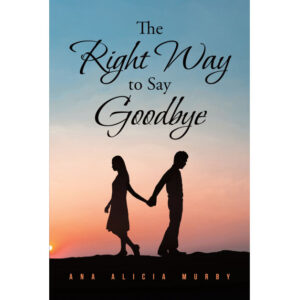 Ana Alicia Murby's New Book 'The Right Way to Say Goodbye' is a Gripping Account of a Husband Dealing With His Pain Over His Broken Marriage
