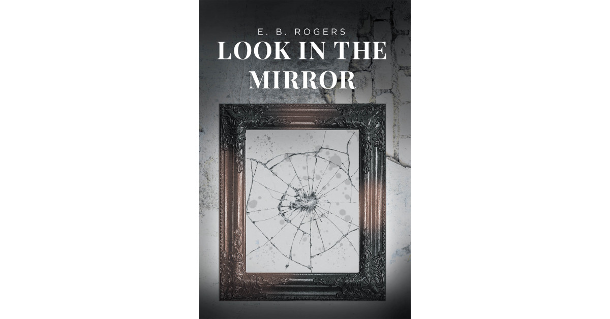E. B. Rogers' New Book 'Look in the Mirror' Chronicles a Fascinating Tale About a Man Who Strives for Success While Ignoring His Own Lack of Character