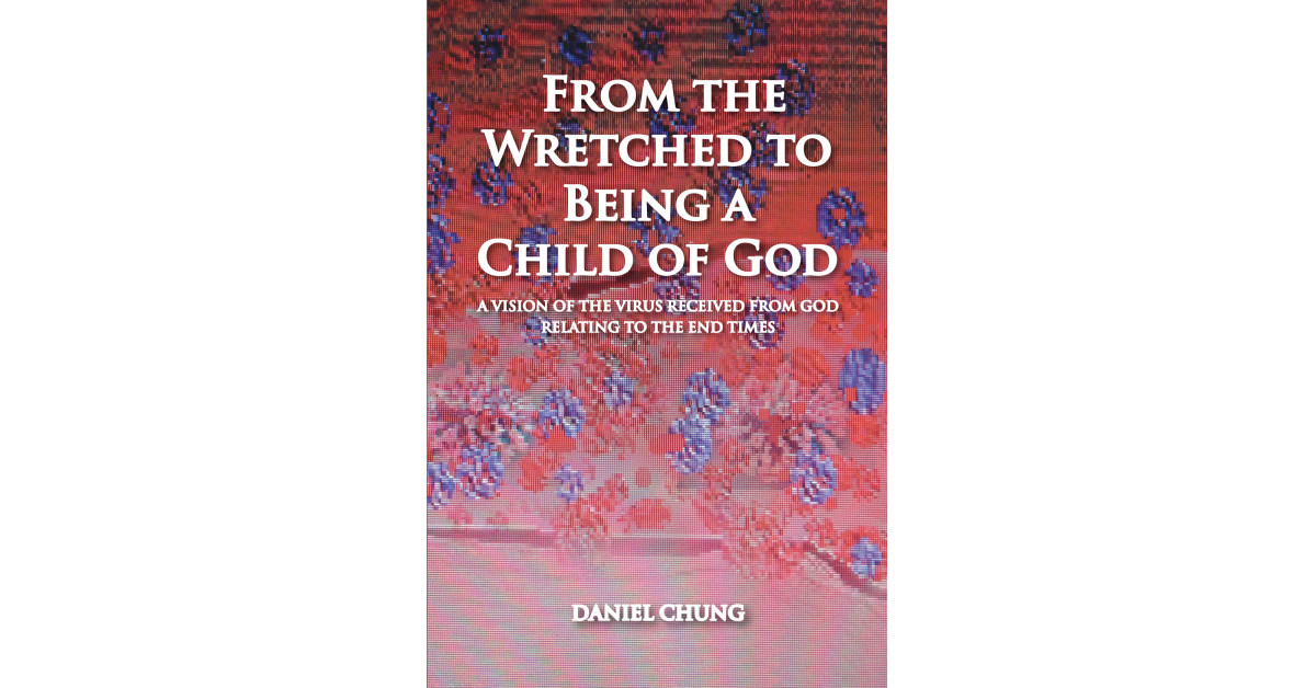 Daniel Chung's New Book 'From the Wretched to Being a Child of God' is a Heartfelt Memoir of the Author's Poignant Faith-Driven Journey in Life