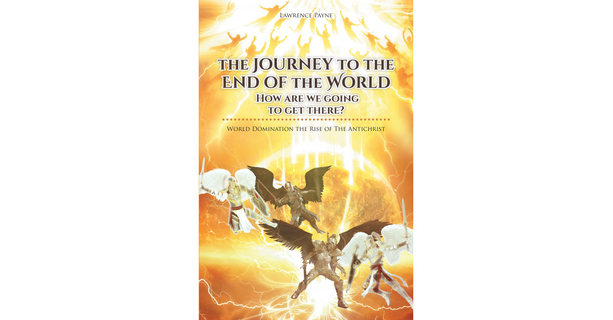 Larry Payne's New Book, 'The Journey to the End of the World: How Are We Going to Get There' is an Informative Opus Detailing the Events of the Final Judgement