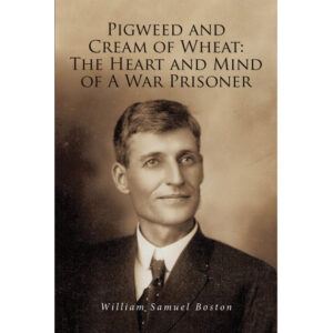 William Samuel Boston's New Book 'Pigweed and Cream of Wheat' Is an Intimate, Very Personal Account of WWII events from the perspective of an American Prisoner of War
