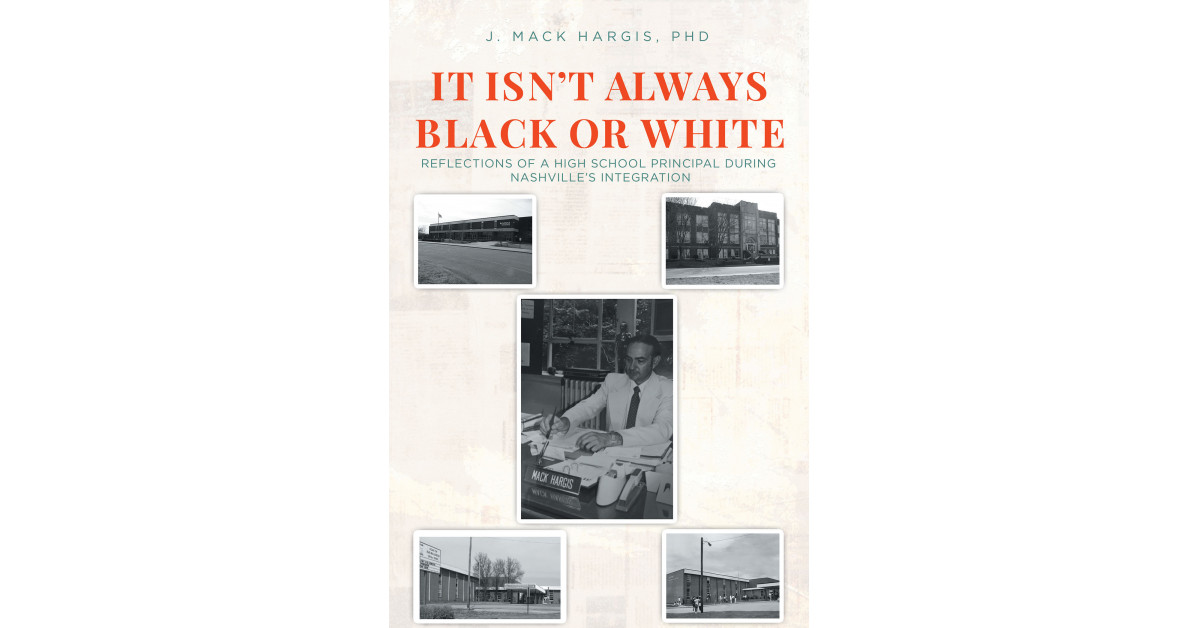 Dr. J. Mack Hargis' New Book 'It Isn't Always Black or White' Brings Thought-Provoking Reflections by a School Principal on the Events of Nashville's Integration Process