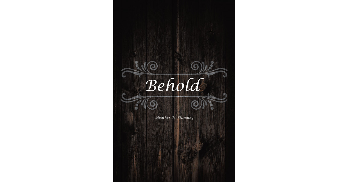 Heather M. Standley's New Book, 'Behold' is a Transformative Written Account About God's Compassion and Grace
