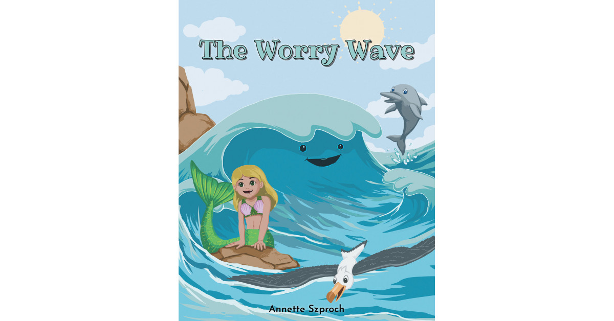 Annette Szproch's New Book 'The Worry Wave' is an Empowering Children's Story About a Gloomy Wave Who, With Help From Friends, Discovers That Emotions Can Be Controlled