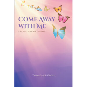 Tanya Hale-Gross's New Book 'Come Away With Me: A Journey With the Shepherd' is a Compilation of Poems and Songs About an Unwavering Journey of Faith With Christ