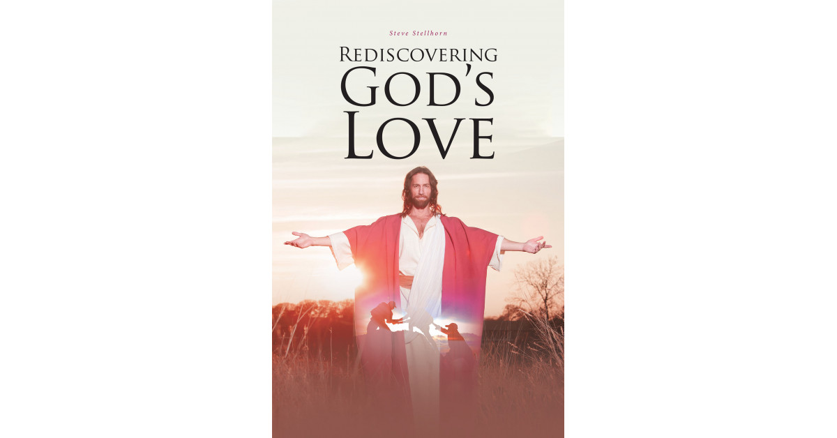 Steve Stellhorn's New Book, 'Rediscovering God's Love', Is a Brilliant Discussion That Aids Readers in Finding Awareness of God's Immense Love