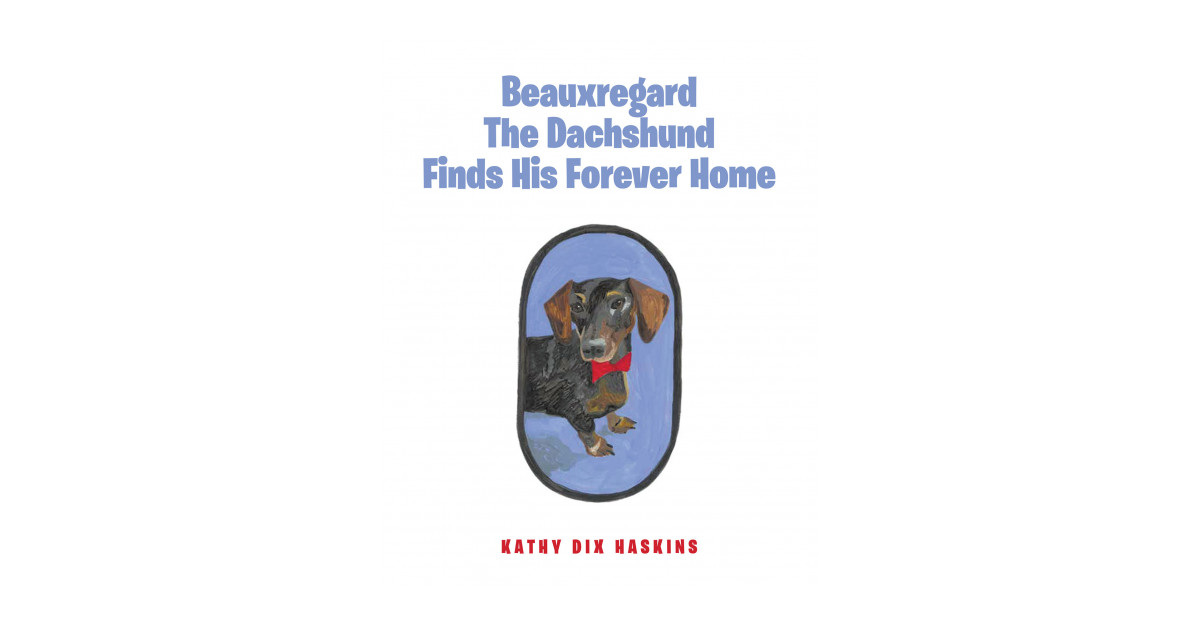 Kathy Haskins's New Book 'Beauxregard the Dachshund Finds His Forever Home' is a Cheerful Children's Book About a Special Dog That is Looking for the Right Person