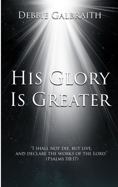 Author Debbie Galbraith's New Book 'His Glory is Greater' is About the Author's Everlasting Faith in God and How That Belief Strengthened Her Life in Infinite Ways