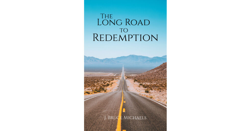 Author J. Bruce Michaels's New Book 'The Long Road to Redemption' is the Story of a Man Who Has Lost Everything and Finds the Will to Continue Forward