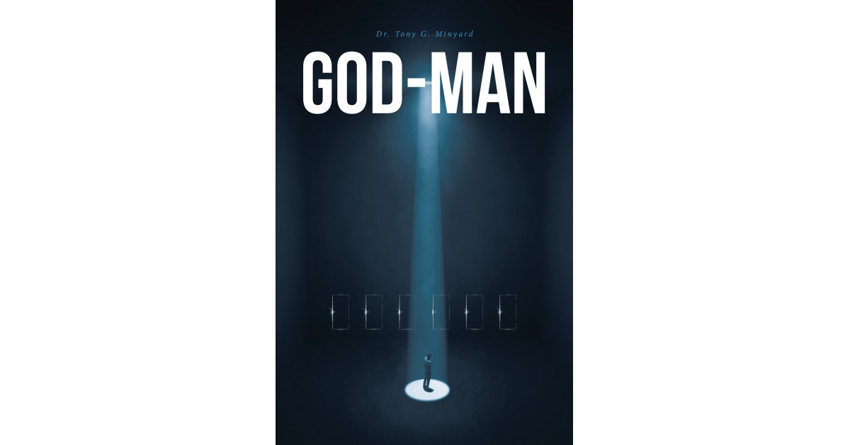 Dr. Tony G. Minyard's New Book, 'God-Man', is a Comprehensive Guide on How to Have a Meaningful Life That Perfectly Aligns With God's Predestined Will