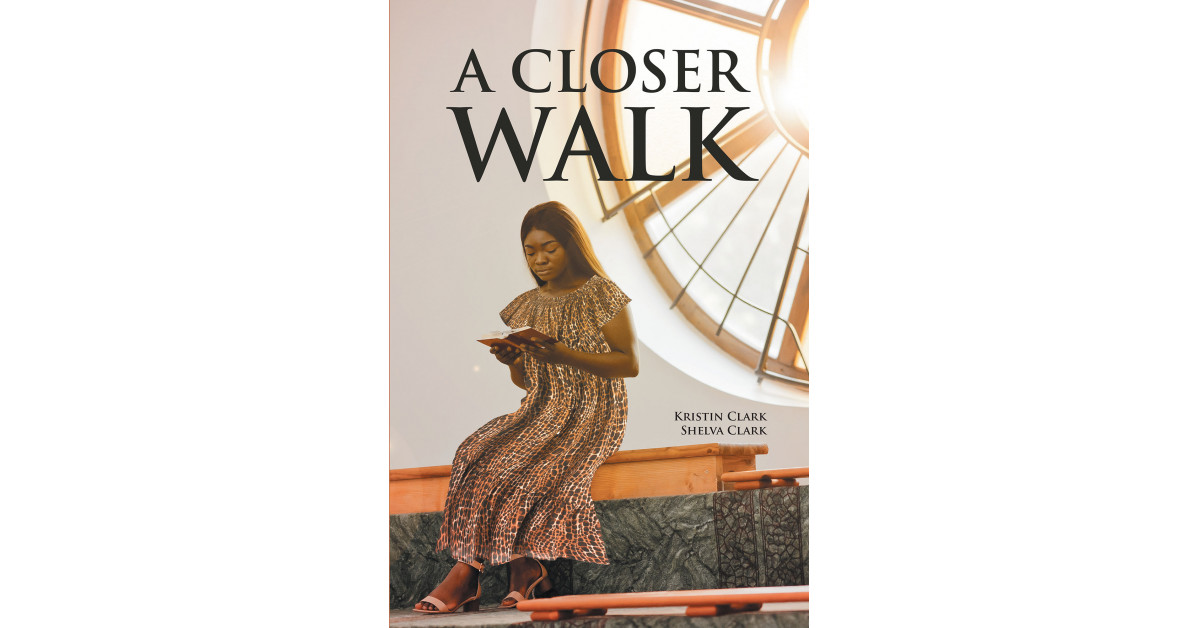 Kristin Clark and Shelva Clark's New Book, 'A Closer Walk,' is a Remarkable Collection of Hymns That Offer Solace and Hope to the Souls Whose Life is in Turmoil