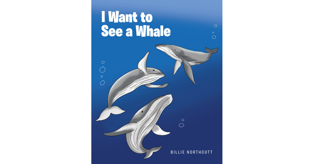 Author Billie Northcutt's New Book 'I Want to See a Whale' is an Engaging Children's Story About a Boy Named Zack, Who Explores and Learns About Sea Life With His Dad