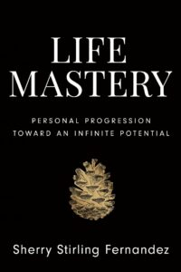 Life Mastery: Personal Progression Toward an Infinite Potential By Sherry Stirling Fernandez