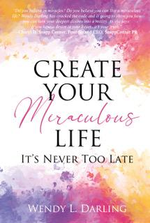 Create Your Miraculous Life: It's Never Too Late Wendy L. Darling