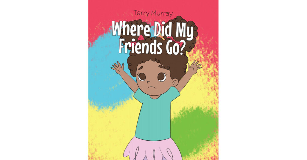 """Author Terry Murray's New Book """"Where Did My Friends Go?"""" is a Charming, Illustrated Story of a Young Girl Looking for Her Friends During a Time of Social Distancing"""